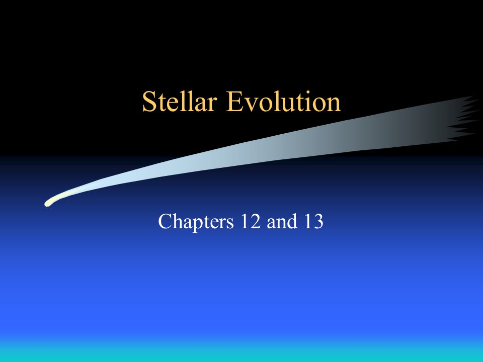 Stellar Evolution Chapters 12 and 13