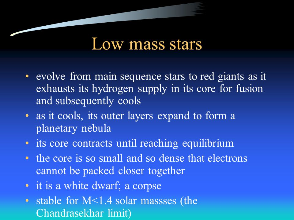Low mass stars evolve from main sequence stars to red giants as it exhausts its hydrogen supply in its core for fusion and subsequently cools as it cools, its outer layers expand to form a planetary nebula its core contracts until reaching equilibrium the core is so small and so dense that electrons cannot be packed closer together it is a white dwarf; a corpse stable for M<1.4 solar massses (the Chandrasekhar limit)