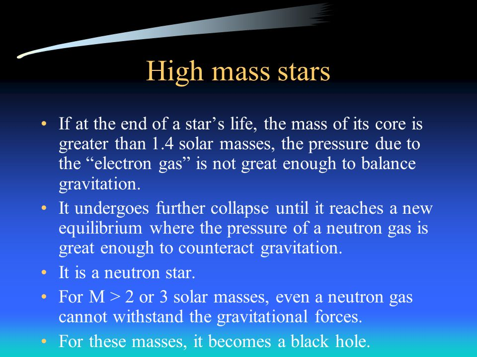 High mass stars If at the end of a star's life, the mass of its core is greater than 1.4 solar masses, the pressure due to the electron gas is not great enough to balance gravitation.