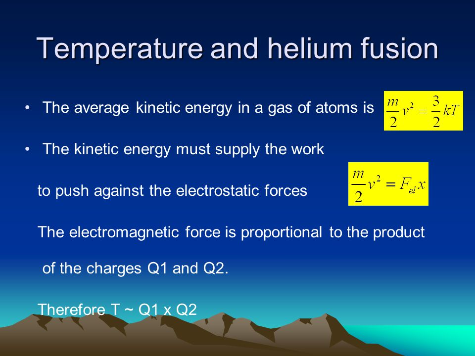 Temperature and helium fusion The average kinetic energy in a gas of atoms is The kinetic energy must supply the work to push against the electrostati