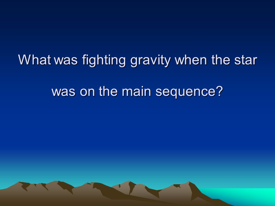 What was fighting gravity when the star was on the main sequence?