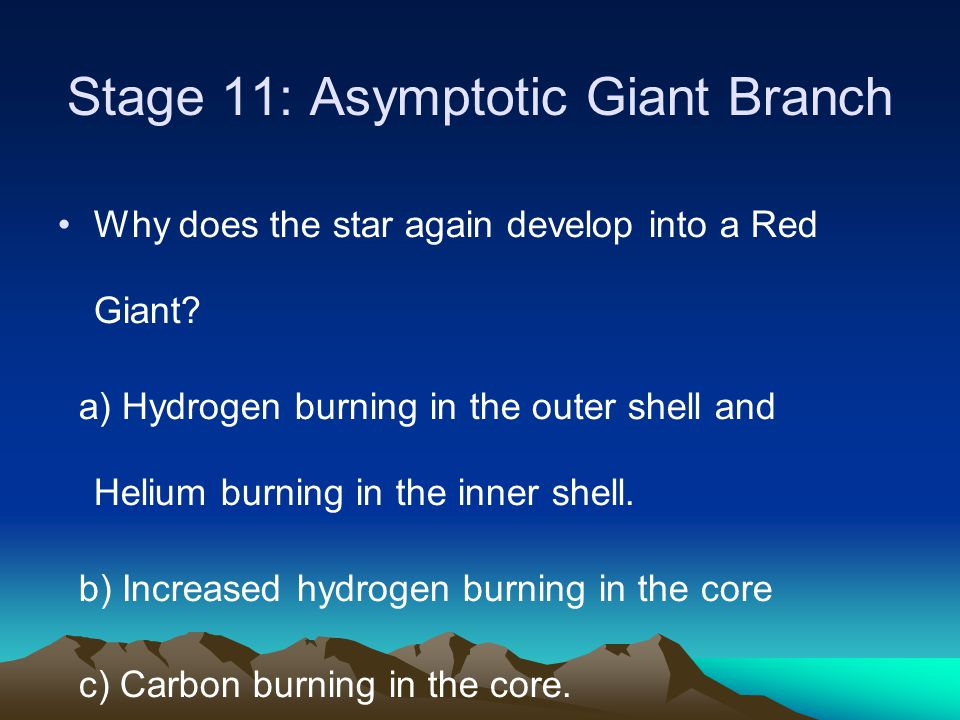 Stage 11: Asymptotic Giant Branch Why does the star again develop into a Red Giant? a) Hydrogen burning in the outer shell and Helium burning in the i
