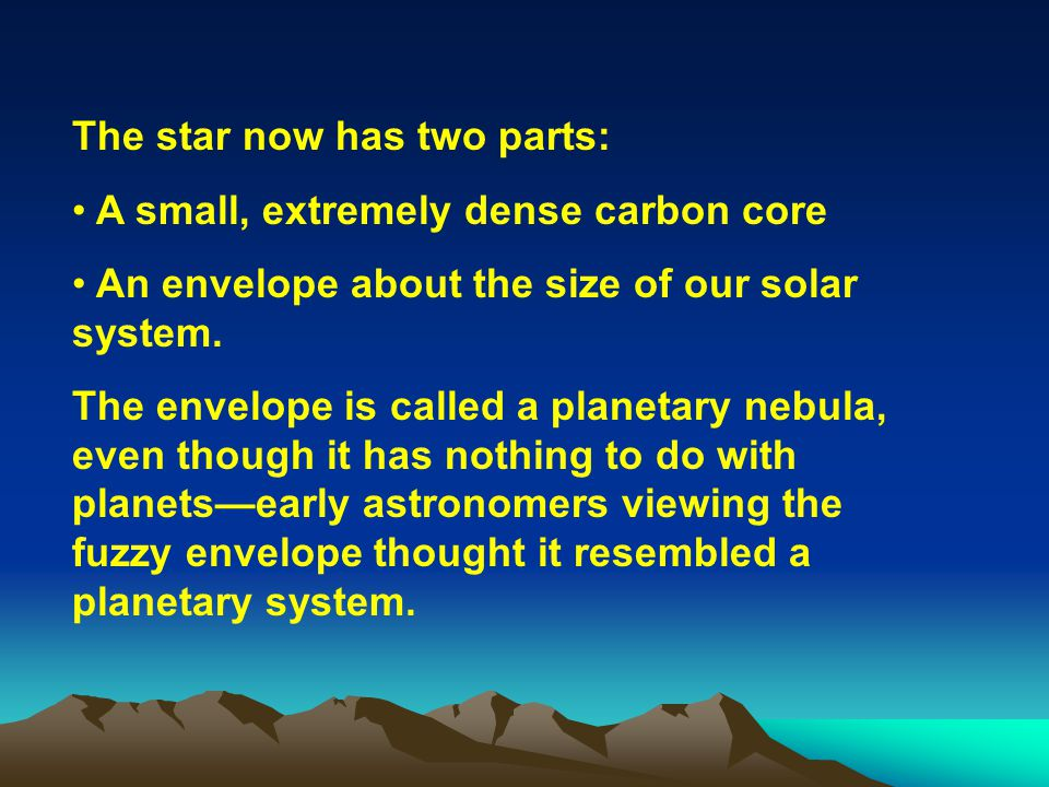 The star now has two parts: A small, extremely dense carbon core An envelope about the size of our solar system. The envelope is called a planetary ne