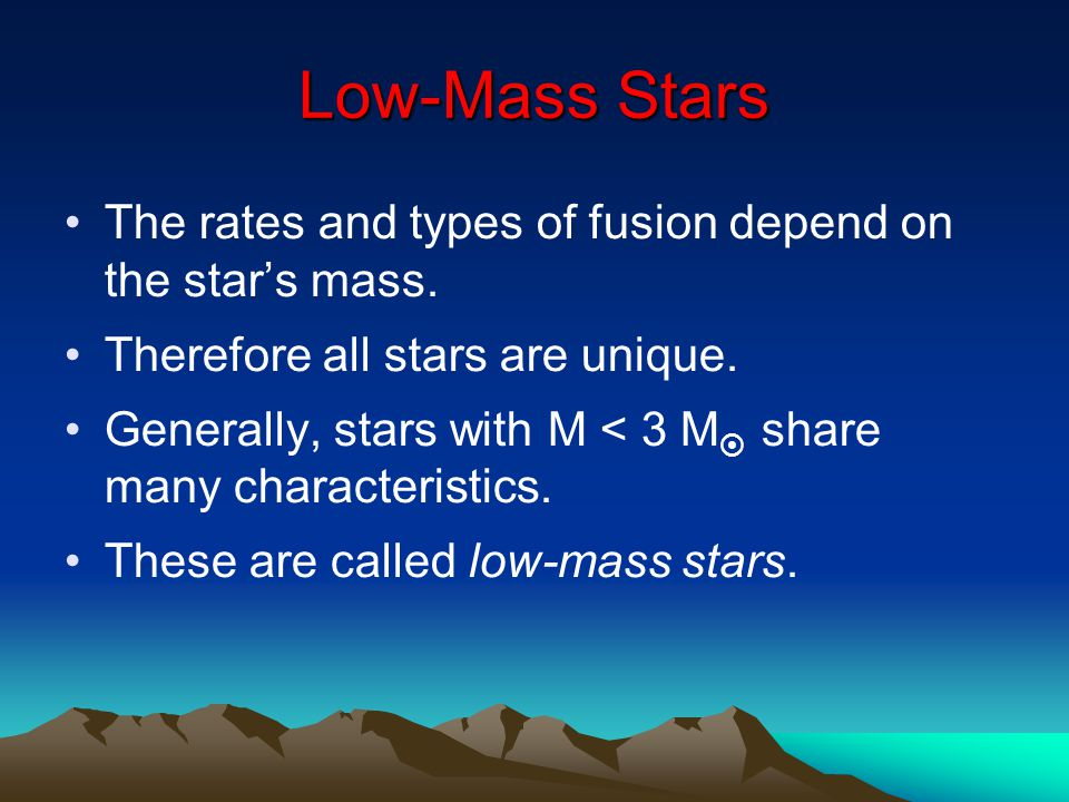 Low-Mass Stars The rates and types of fusion depend on the star's mass. Therefore all stars are unique. Generally, stars with M < 3 M  share many cha