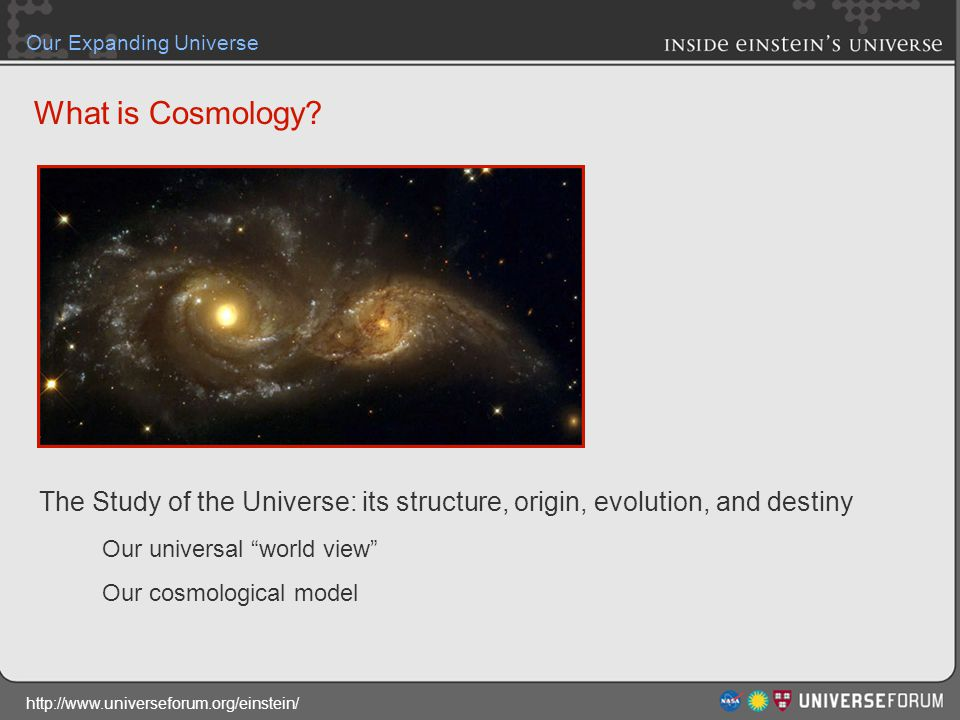 http://www.universeforum.org/einstein/ Our Expanding Universe What is Cosmology? The Study of the Universe: its structure, origin, evolution, and dest