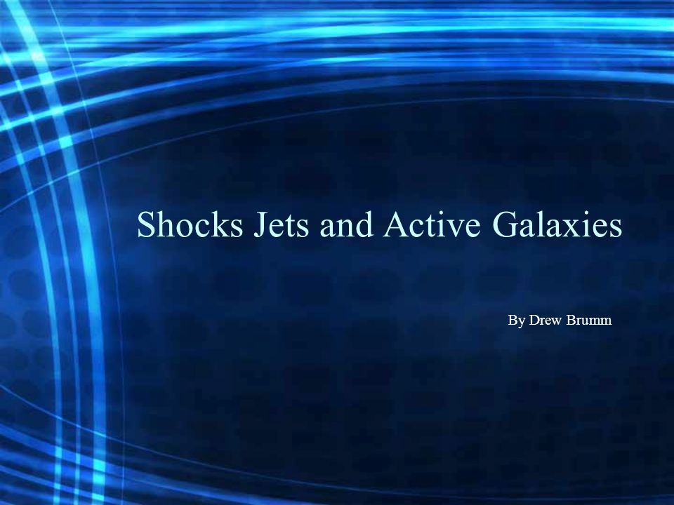 Shocks Jets and Active Galaxies By Drew Brumm