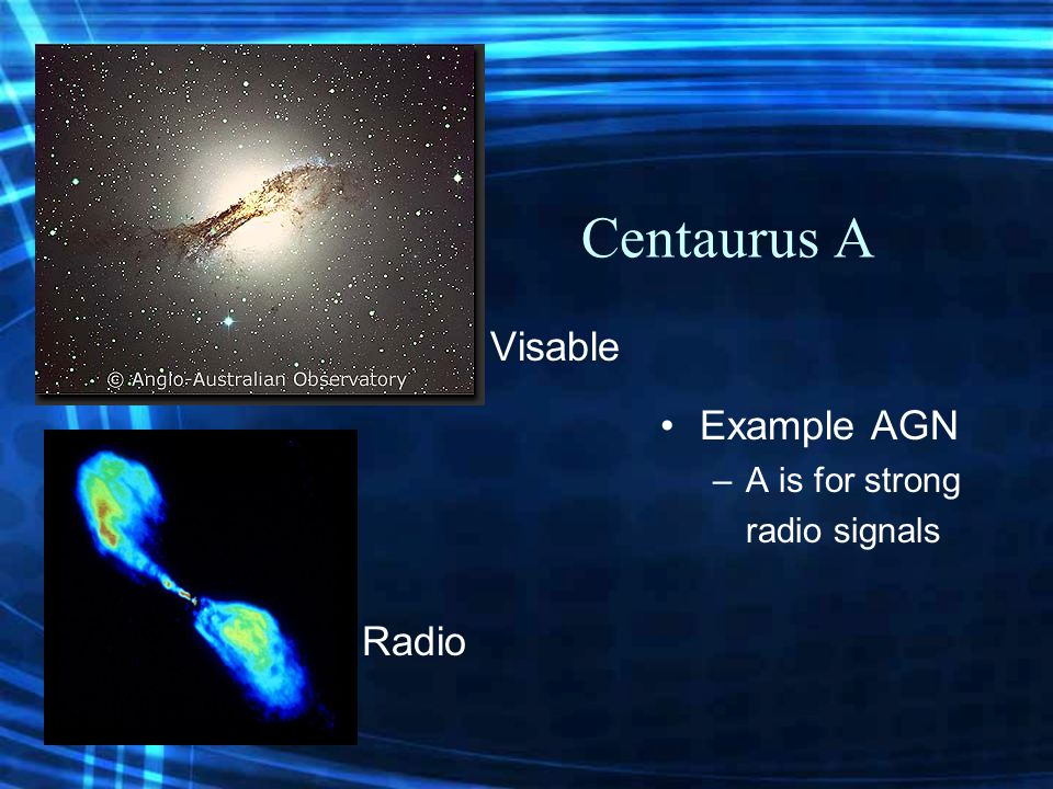 Centaurus A Example AGN –A is for strong radio signals Visable Radio
