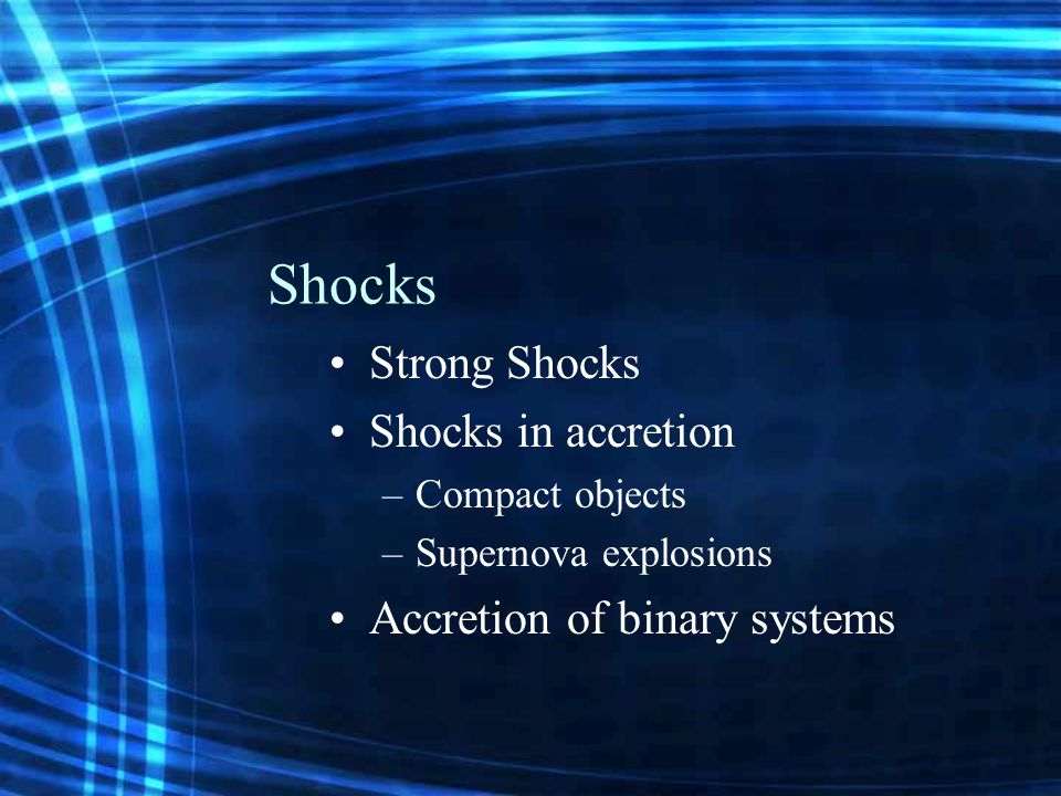 Shocks Strong Shocks Shocks in accretion –Compact objects –Supernova explosions Accretion of binary systems