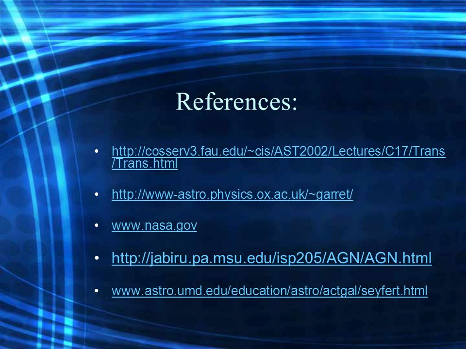References: http://cosserv3.fau.edu/~cis/AST2002/Lectures/C17/Trans /Trans.htmlhttp://cosserv3.fau.edu/~cis/AST2002/Lectures/C17/Trans /Trans.html http://www-astro.physics.ox.ac.uk/~garret/ www.nasa.gov http://jabiru.pa.msu.edu/isp205/AGN/AGN.html www.astro.umd.edu/education/astro/actgal/seyfert.html