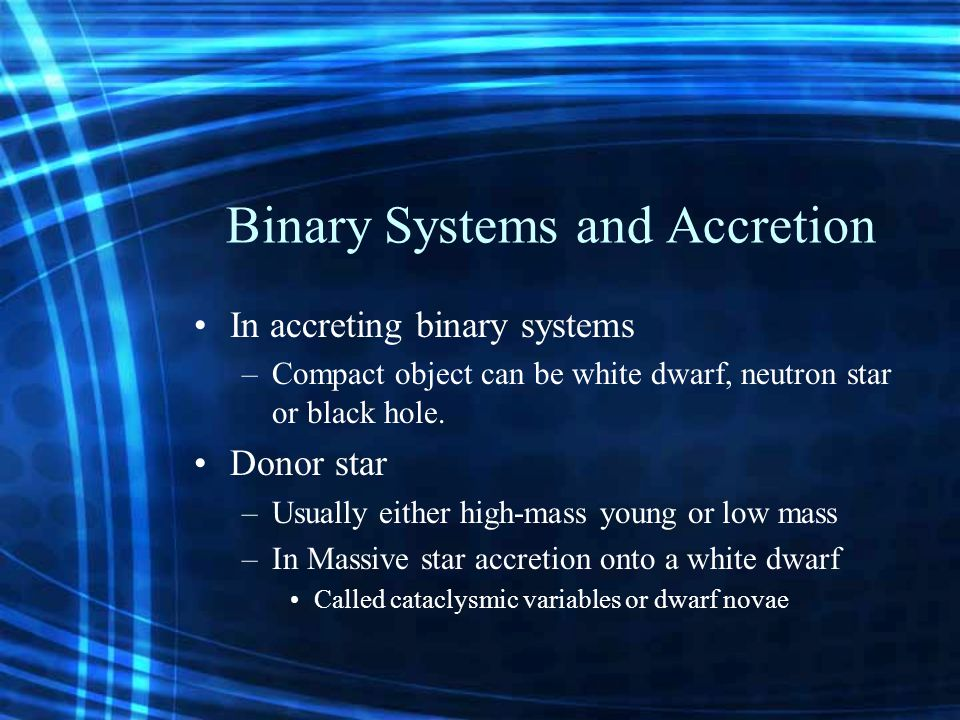 Binary Systems and Accretion In accreting binary systems –Compact object can be white dwarf, neutron star or black hole.