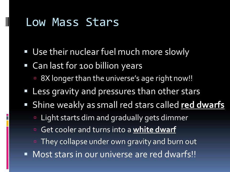 Low Mass Stars  Use their nuclear fuel much more slowly  Can last for 100 billion years  8X longer than the universe's age right now!!  Less gravi
