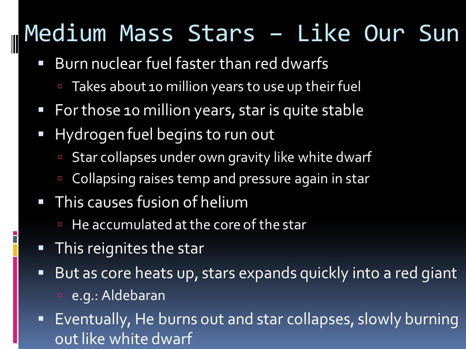 High Mass Stars  These are more than 10 times the mass of Sun  Gravity makes nuclear reactions accelerate  Makes star hotter, brighter, and bluer  Always will explode  Hydrogen is used up in less than 7 billion years  Star collapses like low and medium mass stars  Compression causes He to fuse  VERY HIGH temps cause star to expand into a supergiant  e.g.: Polaris, Betelgeuse  When He fuel runs out, collapses again  Process repeats many times  new elements like Fe are made