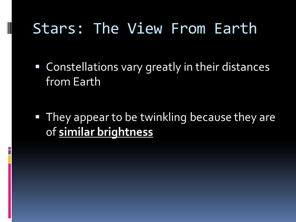 Stars: The View From Earth  Constellations vary greatly in their distances from Earth  They appear to be twinkling because they are of similar brigh