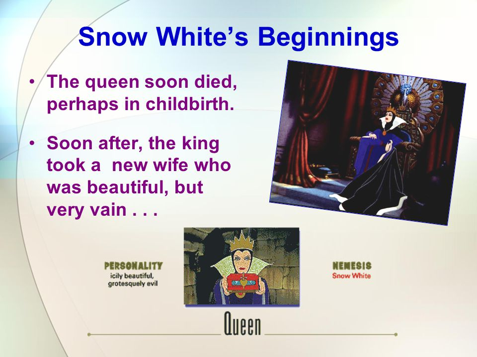 The queen soon died, perhaps in childbirth. Soon after, the king took a new wife who was beautiful, but very vain... Snow White's Beginnings