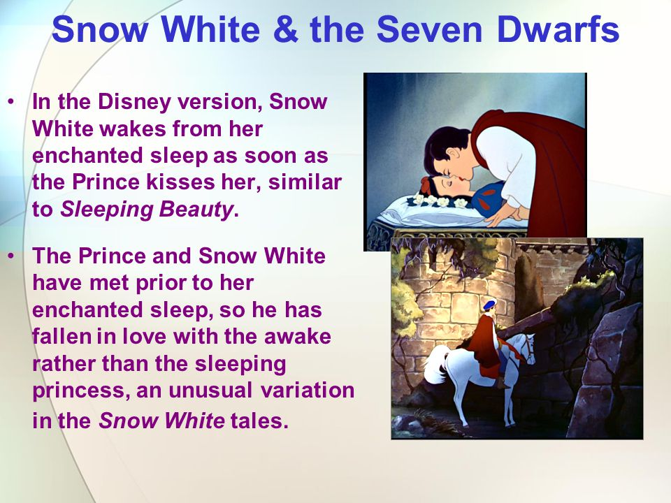 Snow White & the Seven Dwarfs In the Disney version, Snow White wakes from her enchanted sleep as soon as the Prince kisses her, similar to Sleeping B