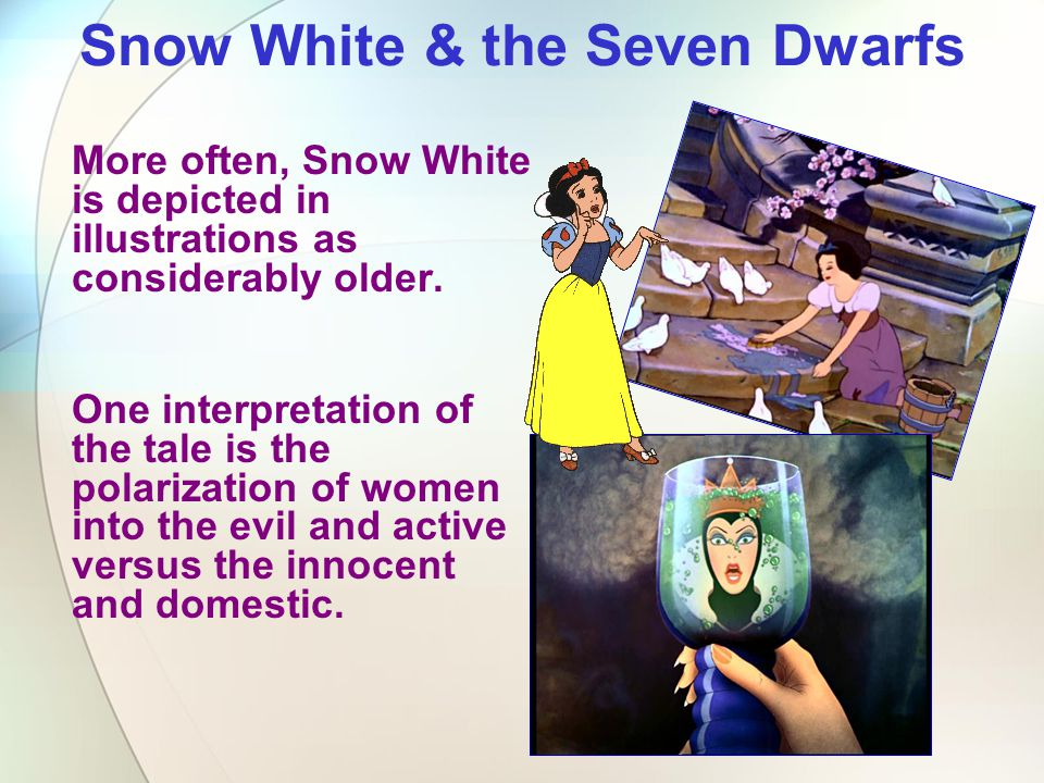 Snow White & the Seven Dwarfs More often, Snow White is depicted in illustrations as considerably older. One interpretation of the tale is the polariz