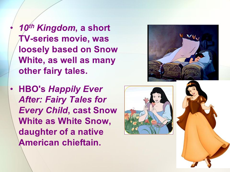 10 th Kingdom, a short TV-series movie, was loosely based on Snow White, as well as many other fairy tales. HBO's Happily Ever After: Fairy Tales for
