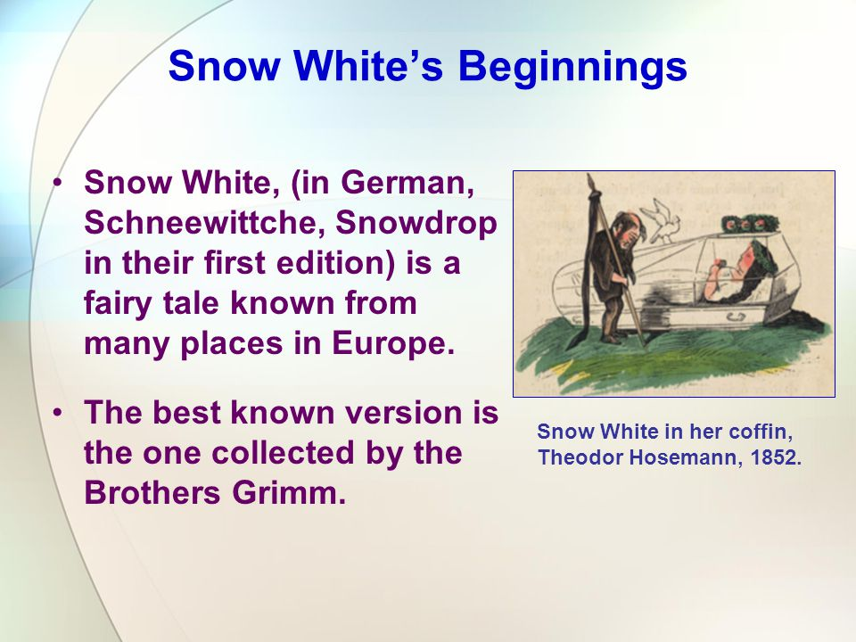 Snow White, (in German, Schneewittche, Snowdrop in their first edition) is a fairy tale known from many places in Europe. The best known version is th