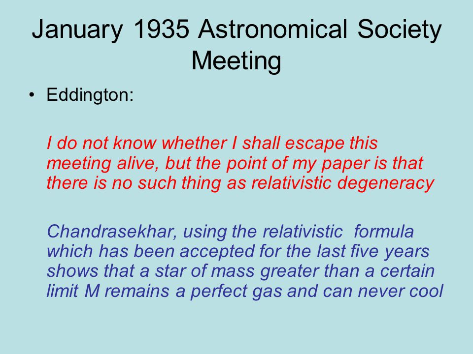 January 1935 Astronomical Society Meeting Eddington: I do not know whether I shall escape this meeting alive, but the point of my paper is that there is no such thing as relativistic degeneracy Chandrasekhar, using the relativistic formula which has been accepted for the last five years shows that a star of mass greater than a certain limit M remains a perfect gas and can never cool