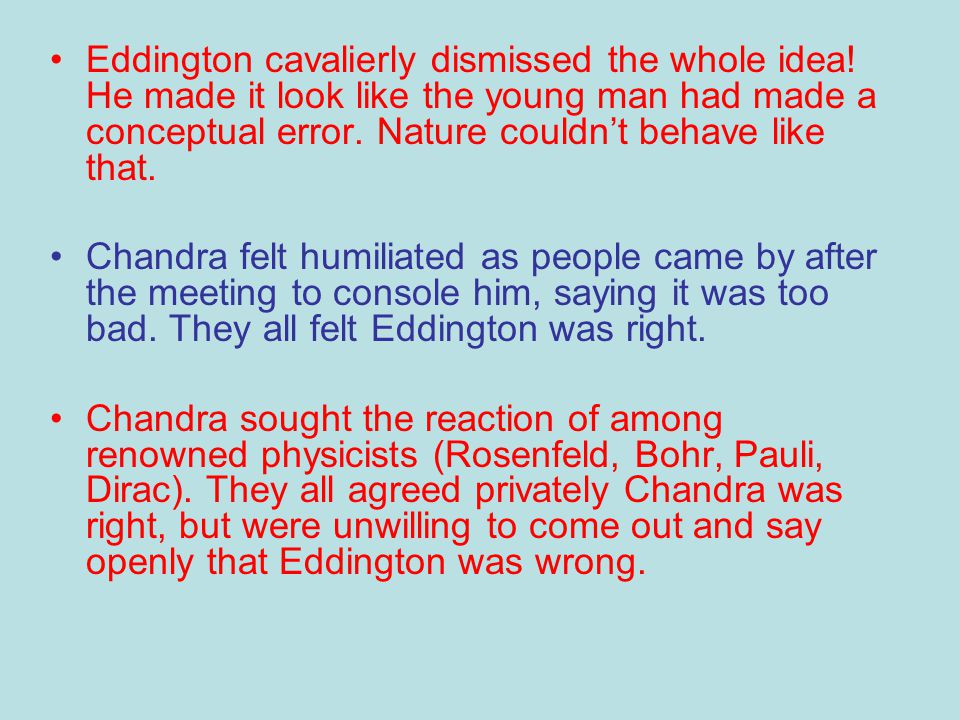 Eddington cavalierly dismissed the whole idea! He made it look like the young man had made a conceptual error. Nature couldn't behave like that. Chand