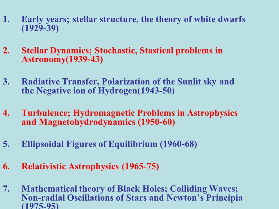 1.Early years; stellar structure, the theory of white dwarfs (1929-39) 2.Stellar Dynamics; Stochastic, Stastical problems in Astronomy(1939-43) 3.Radiative Transfer, Polarization of the Sunlit sky and the Negative ion of Hydrogen(1943-50) 4.Turbulence; Hydromagnetic Problems in Astrophysics and Magnetohydrodynamics (1950-60) 5.Ellipsoidal Figures of Equilibrium (1960-68) 6.Relativistic Astrophysics (1965-75) 7.Mathematical theory of Black Holes; Colliding Waves; Non-radial Oscillations of Stars and Newton's Principia (1975-95)