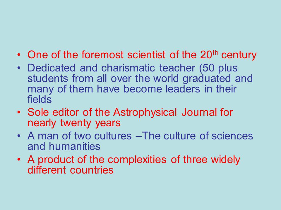 One of the foremost scientist of the 20 th century Dedicated and charismatic teacher (50 plus students from all over the world graduated and many of them have become leaders in their fields Sole editor of the Astrophysical Journal for nearly twenty years A man of two cultures –The culture of sciences and humanities A product of the complexities of three widely different countries