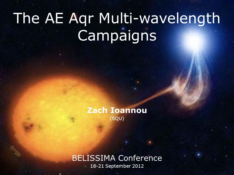 The AE Aqr Multi-wavelength Campaigns Zach Ioannou (SQU) BELISSIMA Conference 18-21 September 2012