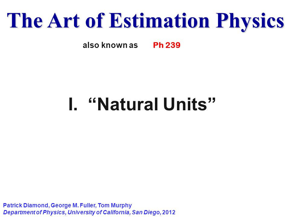 "The Art of Estimation Physics Patrick Diamond, George M. Fuller, Tom Murphy Department of Physics, University of California, San Diego, 2012 I. ""Natur"