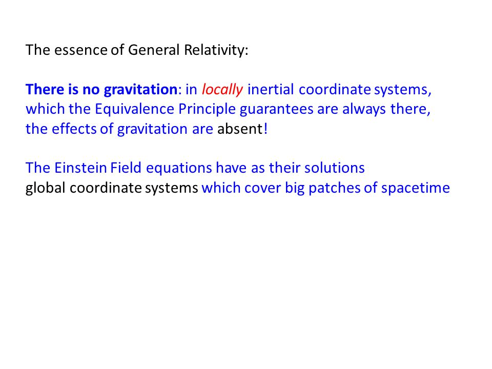 The essence of General Relativity: There is no gravitation: in locally inertial coordinate systems, which the Equivalence Principle guarantees are always there, the effects of gravitation are absent.