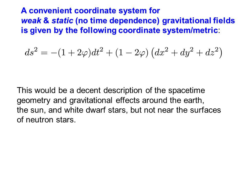 A convenient coordinate system for weak & static (no time dependence) gravitational fields is given by the following coordinate system/metric is given