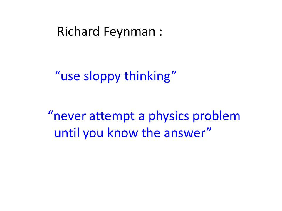"""use sloppy thinking"" Richard Feynman : ""never attempt a physics problem until you know the answer"""