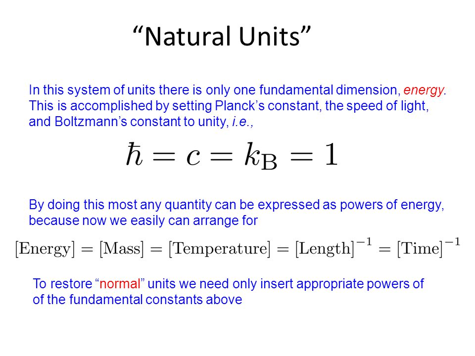 """Natural Units"" In this system of units there is only one fundamental dimension, energy. This is accomplished by setting Planck's constant, the speed"
