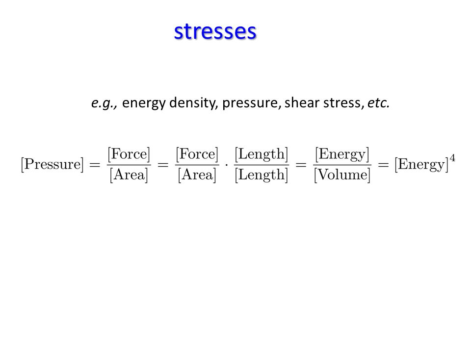 stresses e.g., energy density, pressure, shear stress, etc.