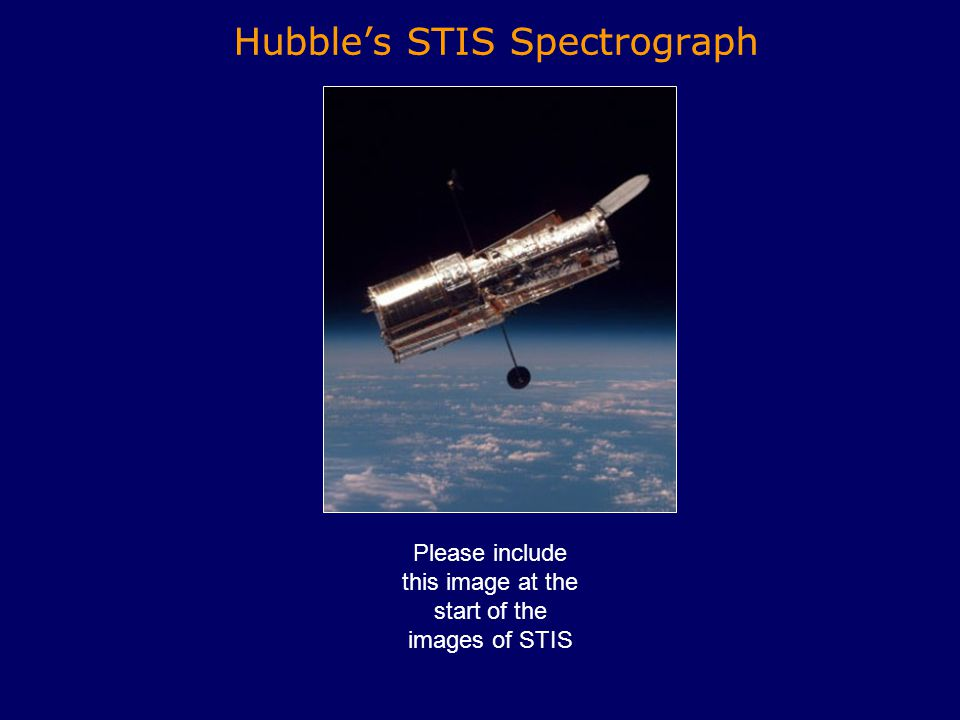Hubble's STIS Spectrograph Please include this image at the start of the images of STIS