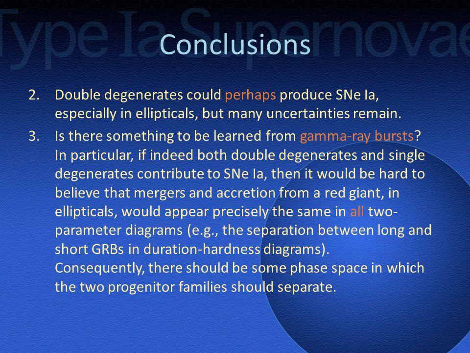 Conclusions 2.Double degenerates could perhaps produce SNe Ia, especially in ellipticals, but many uncertainties remain.