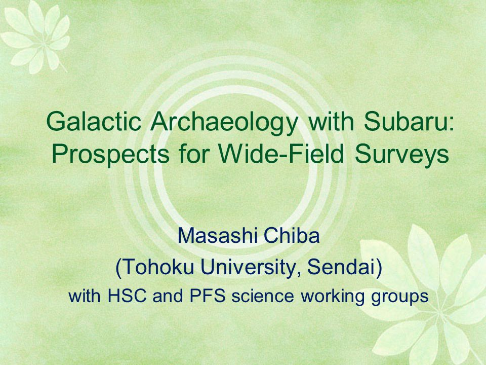 Galactic Archaeology with Subaru: Prospects for Wide-Field Surveys Masashi Chiba (Tohoku University, Sendai) with HSC and PFS science working groups