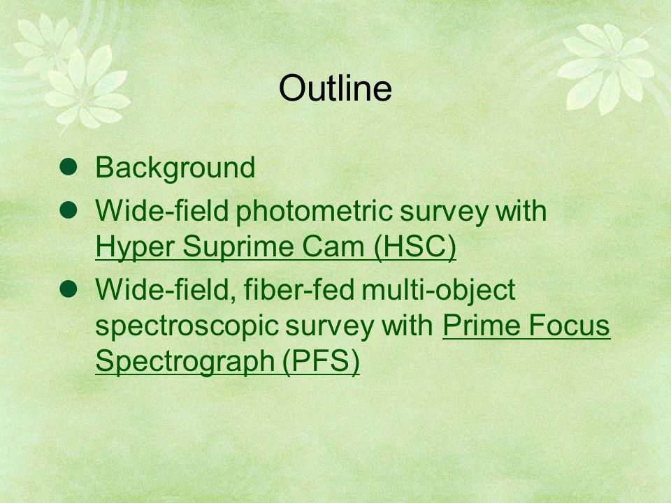 Outline Background Wide-field photometric survey with Hyper Suprime Cam (HSC) Wide-field, fiber-fed multi-object spectroscopic survey with Prime Focus