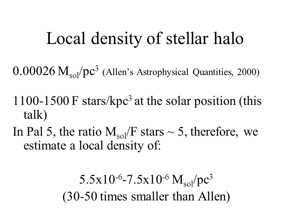 Local density of stellar halo 0.00026 M sol /pc 3 (Allen's Astrophysical Quantities, 2000) 1100-1500 F stars/kpc 3 at the solar position (this talk) In Pal 5, the ratio M sol /F stars ~ 5, therefore, we estimate a local density of: 5.5x10 -6 -7.5x10 -6 M sol /pc 3 (30-50 times smaller than Allen)