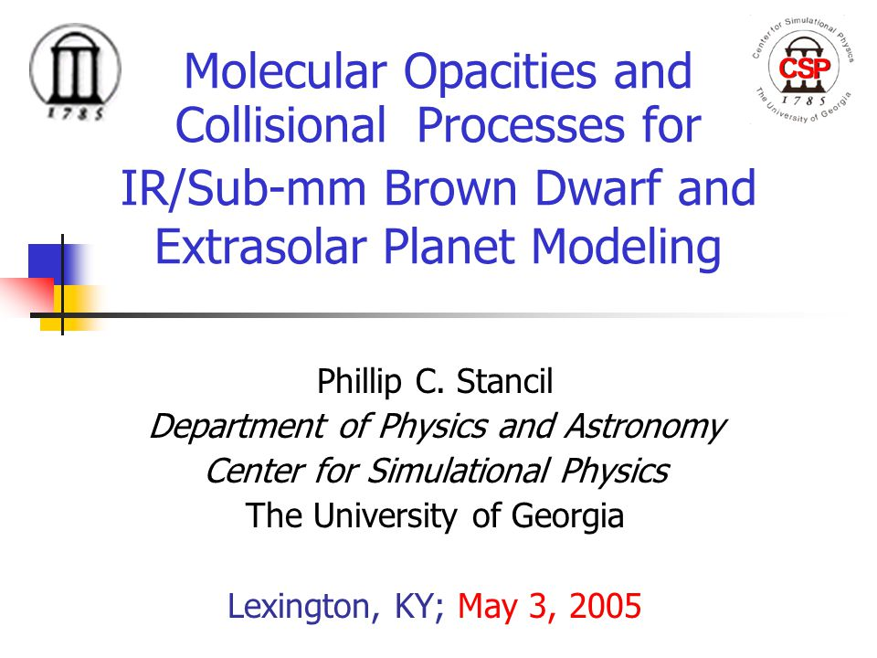 Molecular Opacities and Collisional Processes for IR/Sub-mm Brown Dwarf and Extrasolar Planet Modeling Phillip C. Stancil Department of Physics and As