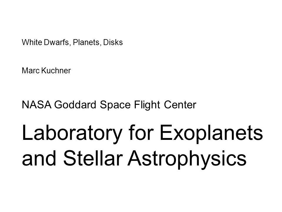 White Dwarfs, Planets, Disks Marc Kuchner NASA Goddard Space Flight Center Laboratory for Exoplanets and Stellar Astrophysics