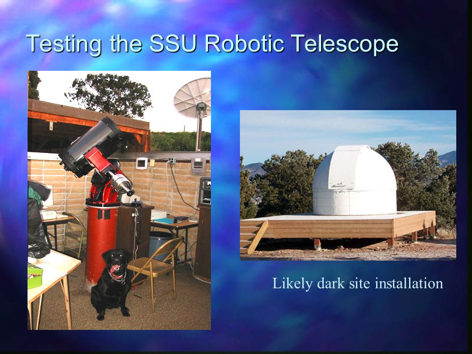 The SSU Robotic Telescope System RTS1 n Paramount-ME w/Celestron-14 and Apogee AP-47 –0.4 meter telescope, point to better than 10 arcseconds, track to better than 2 arcsec, CCD with better than 90% QE –Capable of reliable photometry to 18th magnitude n Currently being tested at SSUO n Will be installed at dark site and begin science observations in 2003 n Observe GTN blazar and polar fields every clear night beginning 2003 and continuing through the GLAST mission n Will chase after GRB afterglows