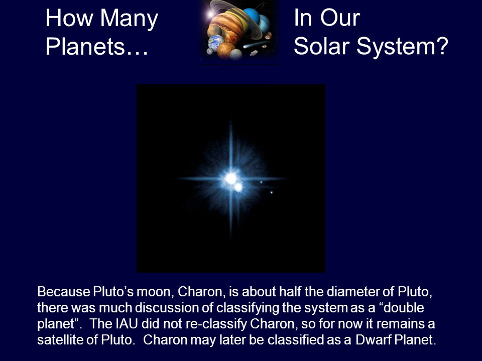 How Many Planets… In Our Solar System? Because Pluto's moon, Charon, is about half the diameter of Pluto, there was much discussion of classifying the