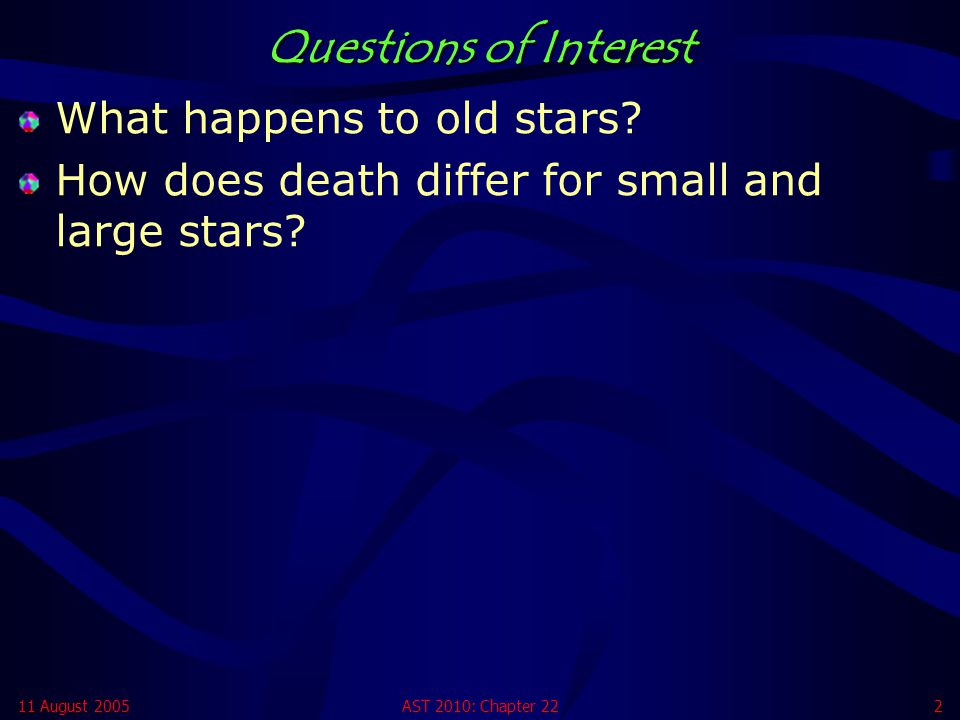 11 August 2005AST 2010: Chapter 222 Questions of Interest What happens to old stars? How does death differ for small and large stars?
