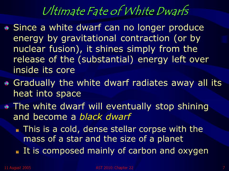 11 August 2005AST 2010: Chapter 227 Ultimate Fate of White Dwarfs Since a white dwarf can no longer produce energy by gravitational contraction (or by