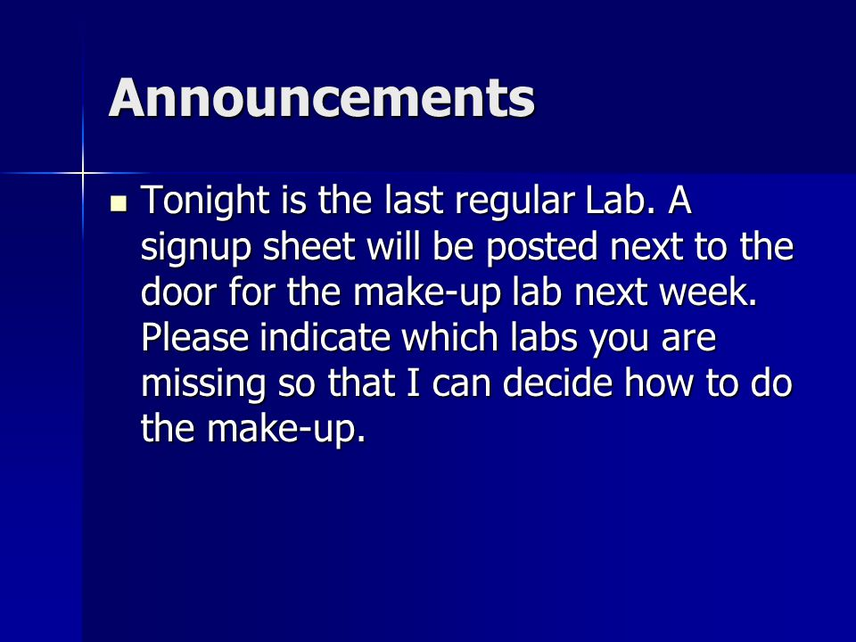 Announcements Tonight is the last regular Lab. A signup sheet will be posted next to the door for the make-up lab next week. Please indicate which lab