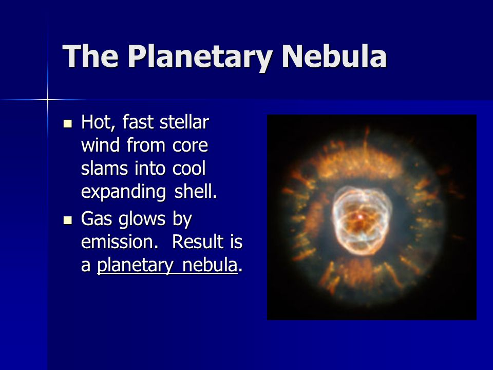 The Planetary Nebula Hot, fast stellar wind from core slams into cool expanding shell. Hot, fast stellar wind from core slams into cool expanding shel