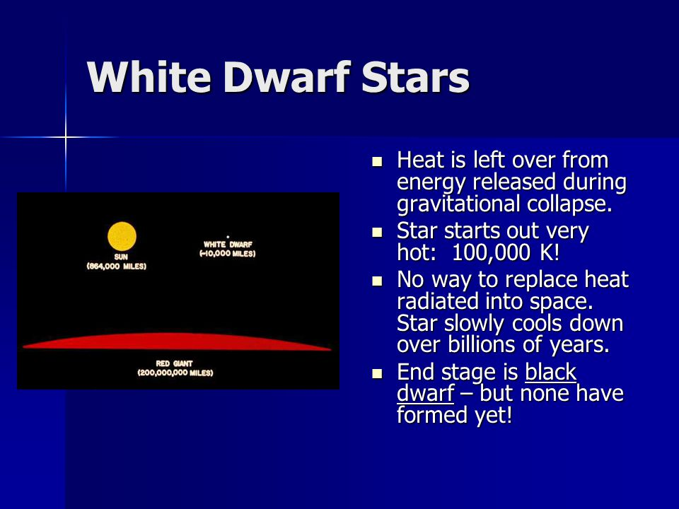 White Dwarf Stars Heat is left over from energy released during gravitational collapse. Heat is left over from energy released during gravitational co