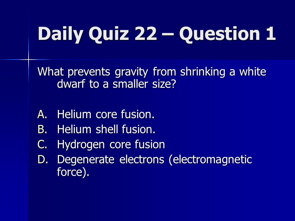 Daily Quiz 22 – Question 1 What prevents gravity from shrinking a white dwarf to a smaller size? A.Helium core fusion. B.Helium shell fusion. C.Hydrog
