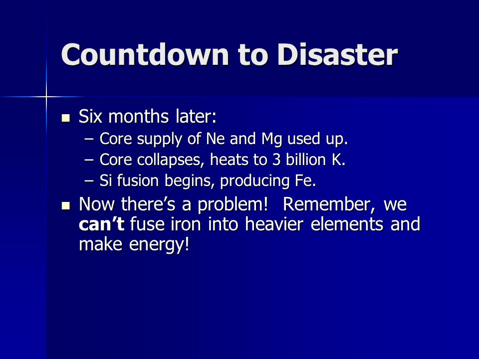 Countdown to Disaster Six months later: Six months later: –Core supply of Ne and Mg used up. –Core collapses, heats to 3 billion K. –Si fusion begins,