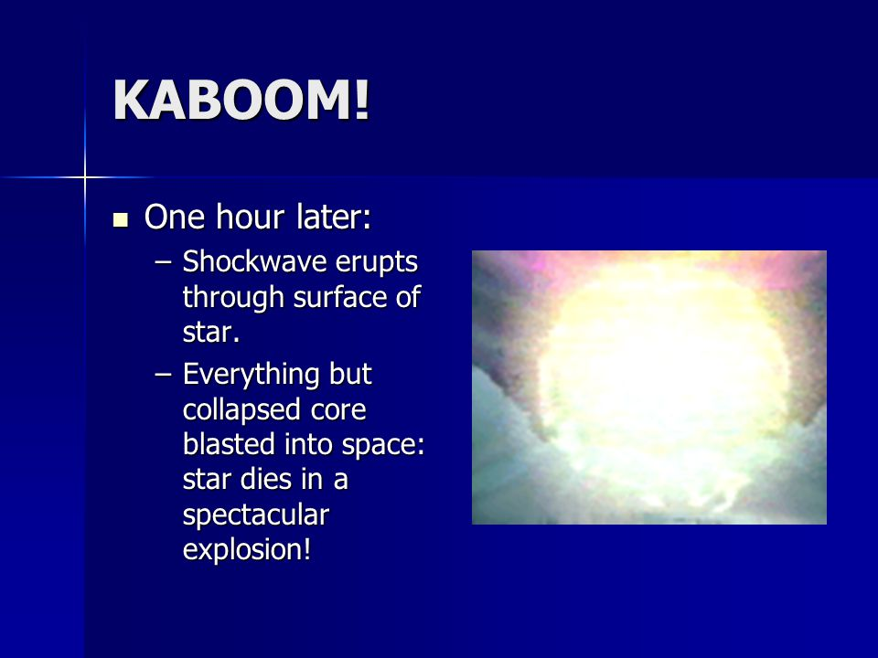 KABOOM! One hour later: One hour later: –Shockwave erupts through surface of star. –Everything but collapsed core blasted into space: star dies in a s